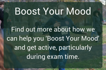 "Boost your mood - Find out more about how we can help you ""Boost your mood"" and get active, particularly during exam time."